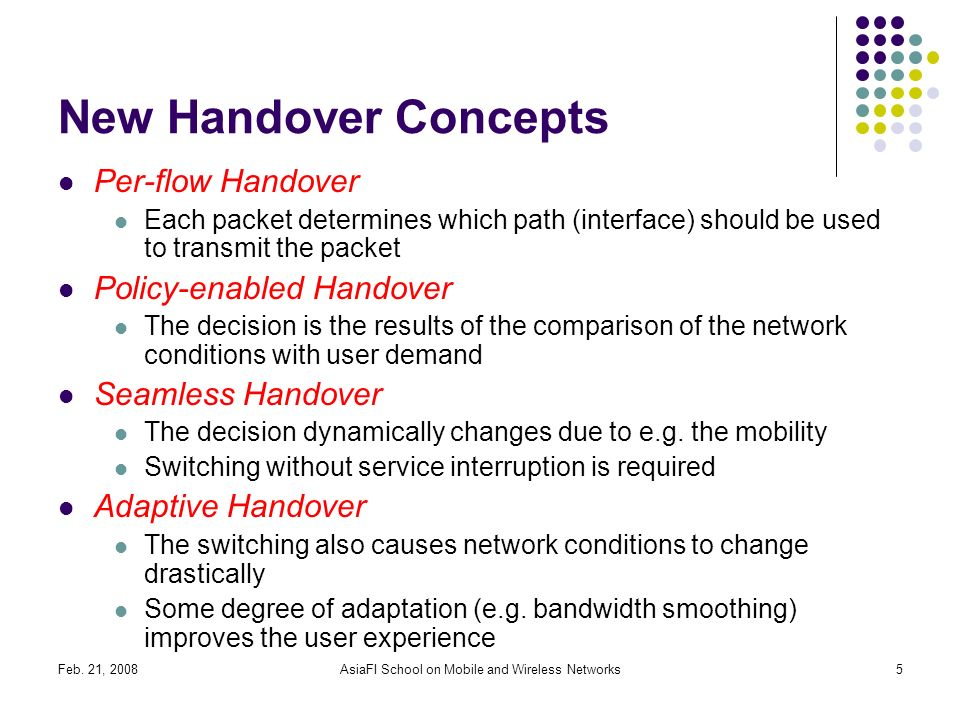 Feb. 21, 2008AsiaFI School on Mobile and Wireless Networks5 New Handover Concepts Per-flow Handover Each packet determines which path (interface) shou