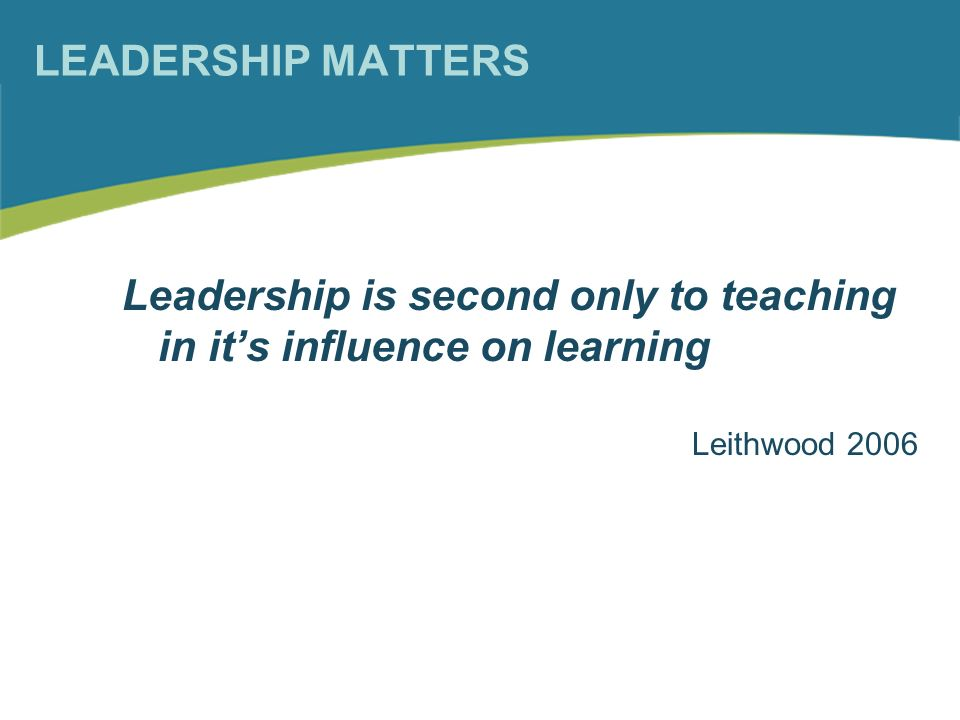 LEADERSHIP MATTERS Leadership is second only to teaching in its influence on learning Leithwood 2006