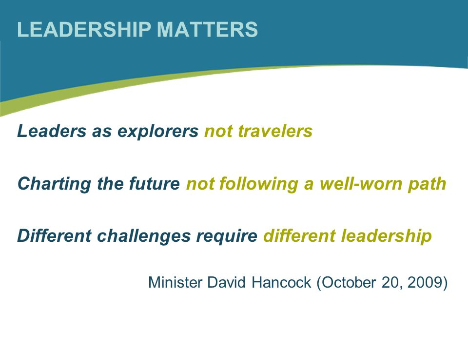 LEADERSHIP MATTERS Leaders as explorers not travelers Charting the future not following a well-worn path Different challenges require different leadership Minister David Hancock (October 20, 2009)