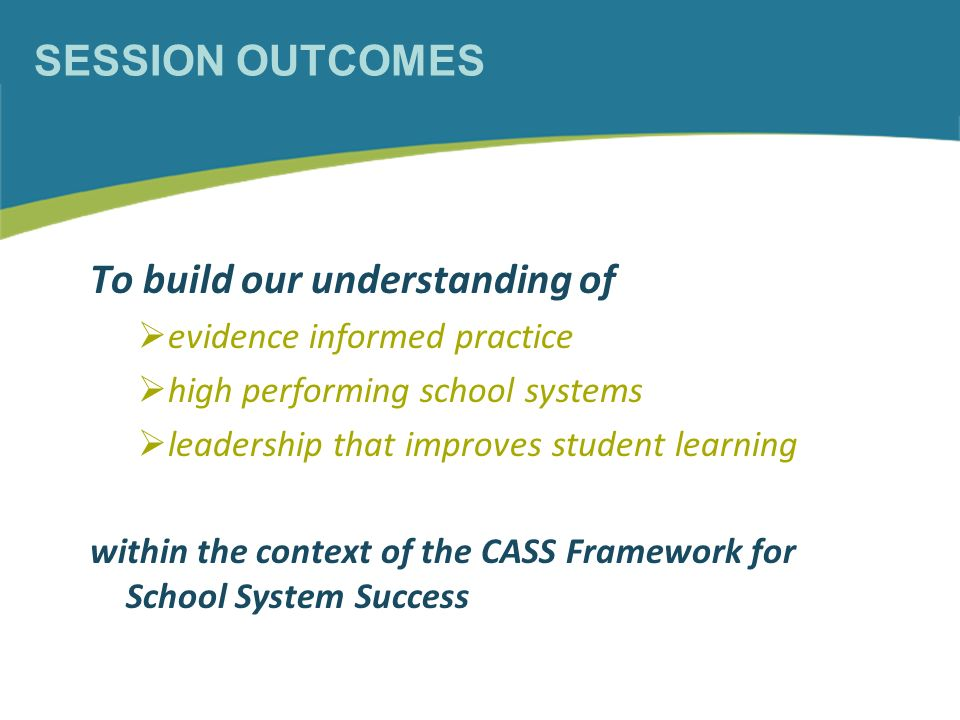 SESSION OUTCOMES To build our understanding of evidence informed practice high performing school systems leadership that improves student learning within the context of the CASS Framework for School System Success
