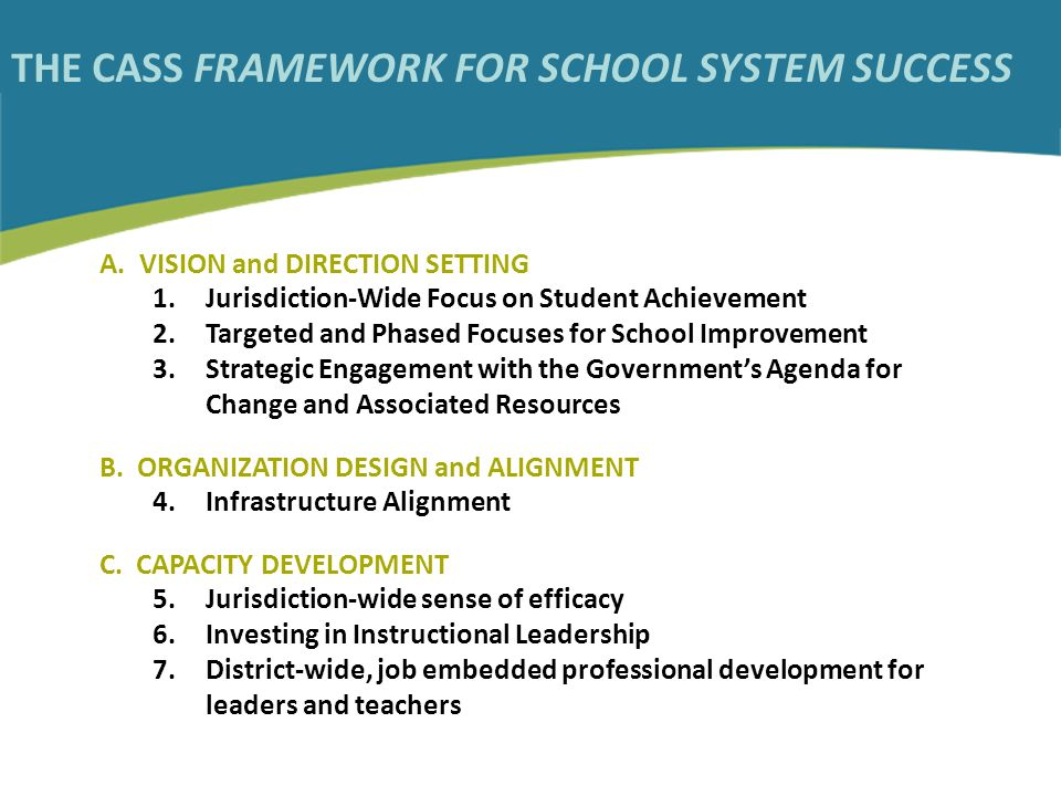 THE CASS FRAMEWORK FOR SCHOOL SYSTEM SUCCESS A. VISION and DIRECTION SETTING 1.Jurisdiction-Wide Focus on Student Achievement 2.Targeted and Phased Fo