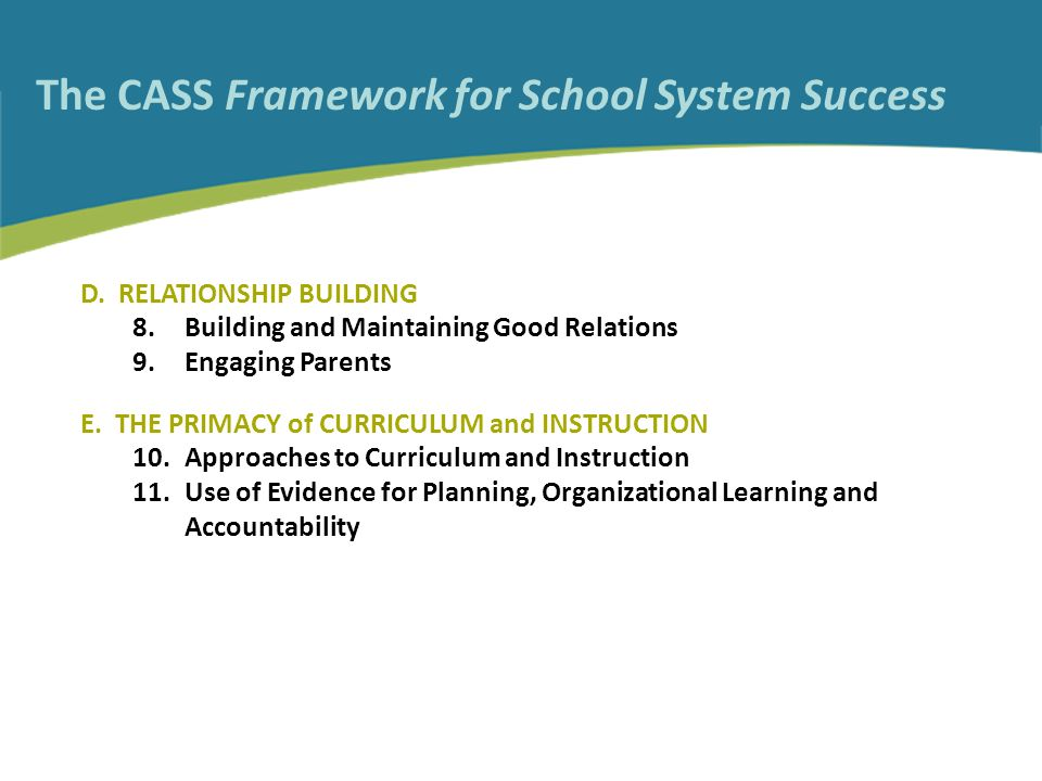 The CASS Framework for School System Success D. RELATIONSHIP BUILDING 8.Building and Maintaining Good Relations 9.Engaging Parents E. THE PRIMACY of C