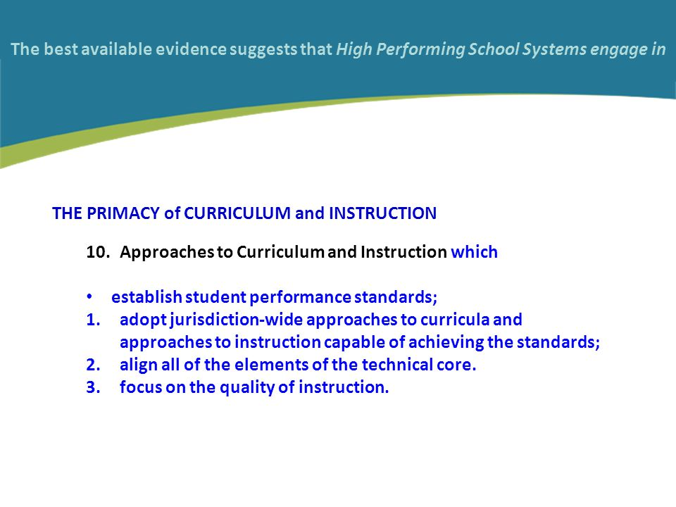 THE PRIMACY of CURRICULUM and INSTRUCTION 10.Approaches to Curriculum and Instruction which establish student performance standards; 1.adopt jurisdiction-wide approaches to curricula and approaches to instruction capable of achieving the standards; 2.align all of the elements of the technical core.