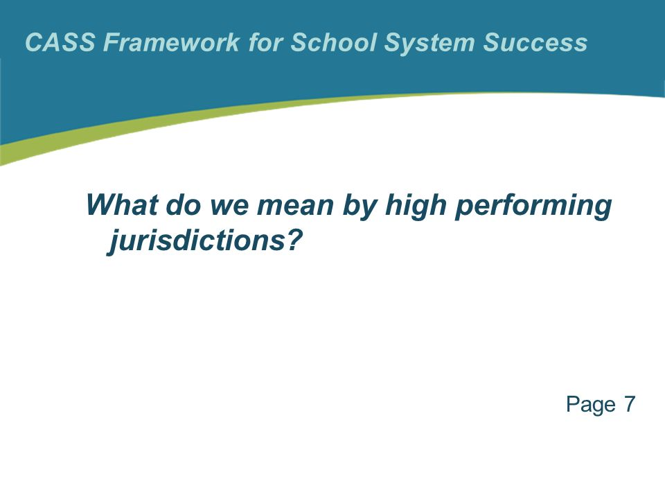 CASS Framework for School System Success What do we mean by high performing jurisdictions Page 7