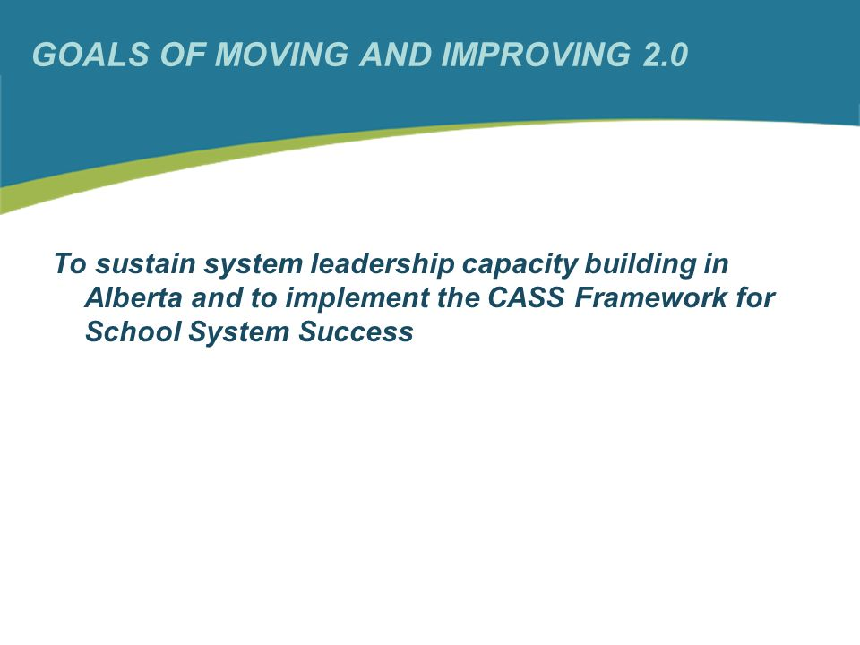 GOALS OF MOVING AND IMPROVING 2.0 To sustain system leadership capacity building in Alberta and to implement the CASS Framework for School System Success