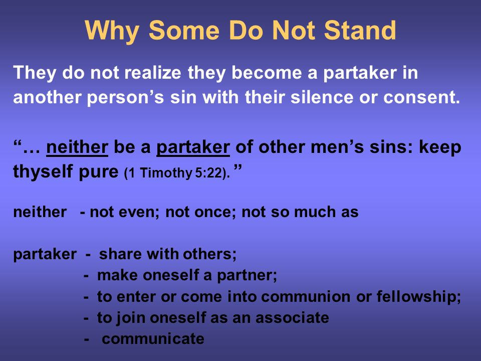 Why Some Do Not Stand They do not realize they become a partaker in another persons sin with their silence or consent.