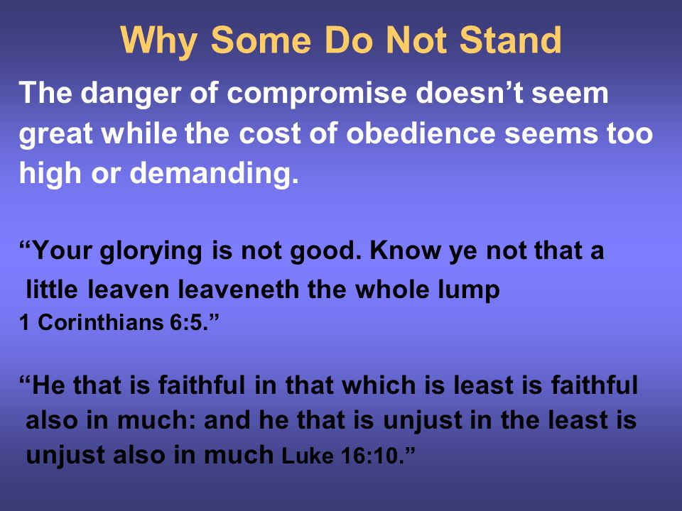 Why Some Do Not Stand The danger of compromise doesnt seem great while the cost of obedience seems too high or demanding.
