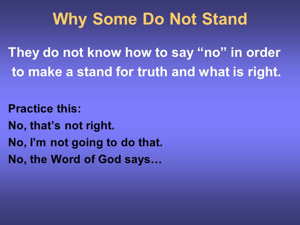 Why Some Do Not Stand They do not know how to say no in order to make a stand for truth and what is right.