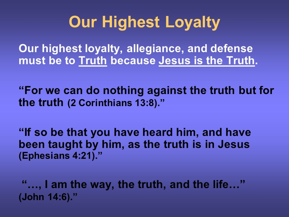 Our Highest Loyalty Our highest loyalty, allegiance, and defense must be to Truth because Jesus is the Truth.