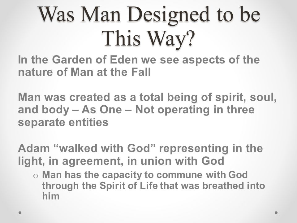 Was Man Designed to be This Way? In the Garden of Eden we see aspects of the nature of Man at the Fall Man was created as a total being of spirit, sou