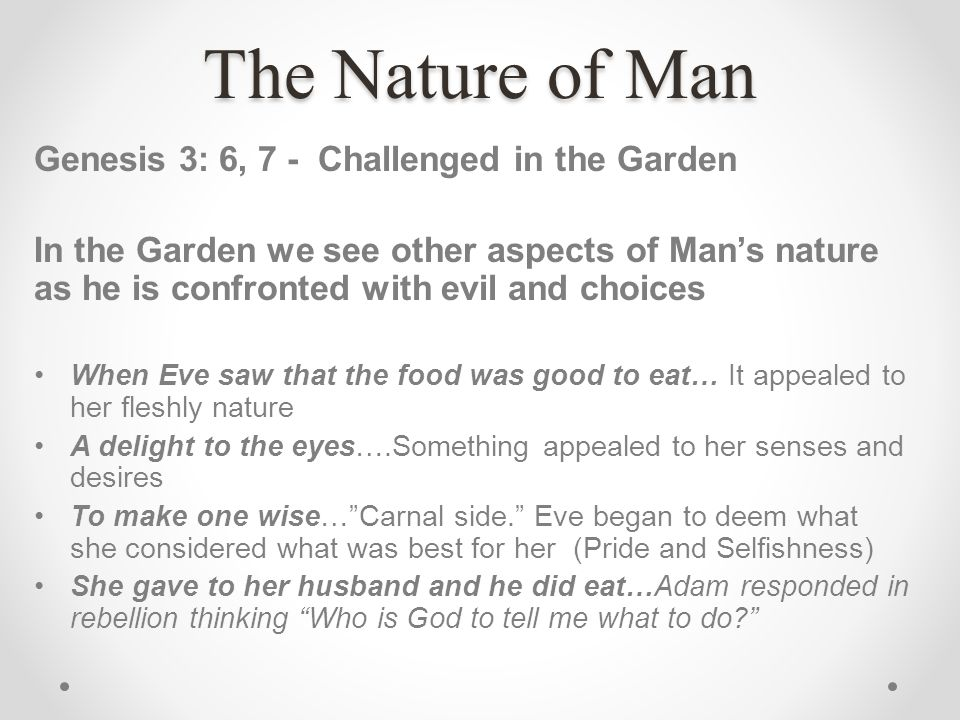 The Nature of Man Genesis 3: 6, 7 - Challenged in the Garden In the Garden we see other aspects of Mans nature as he is confronted with evil and choic