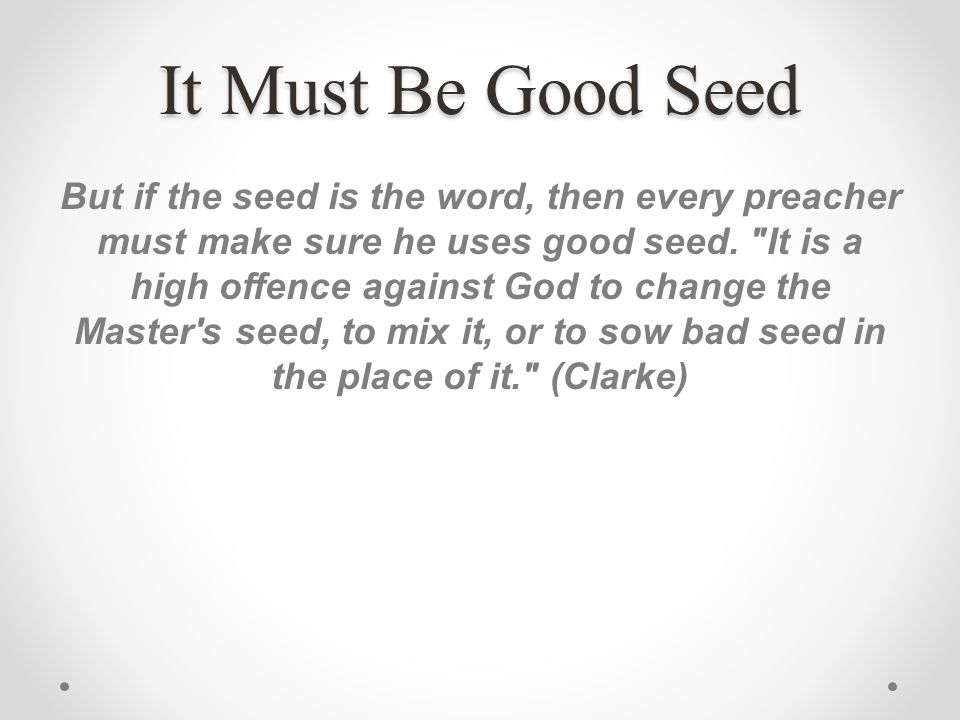 It Must Be Good Seed But if the seed is the word, then every preacher must make sure he uses good seed.