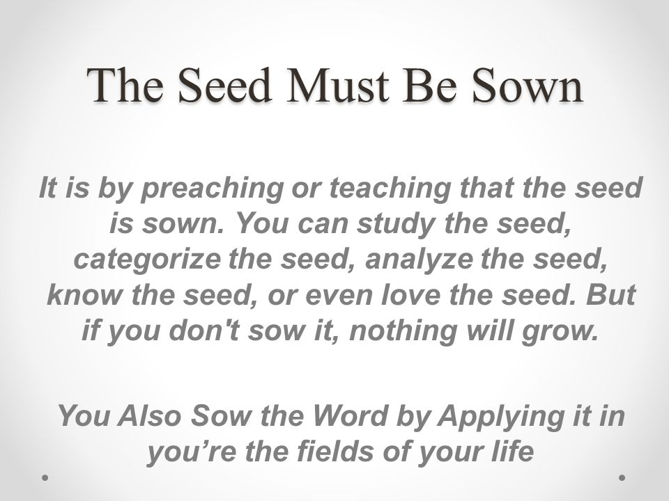 The Seed Must Be Sown It is by preaching or teaching that the seed is sown. You can study the seed, categorize the seed, analyze the seed, know the se
