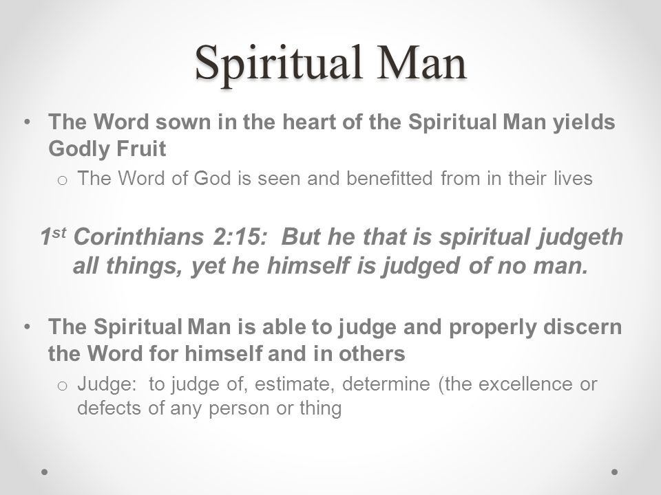 Spiritual Man The Word sown in the heart of the Spiritual Man yields Godly Fruit o The Word of God is seen and benefitted from in their lives 1 st Cor