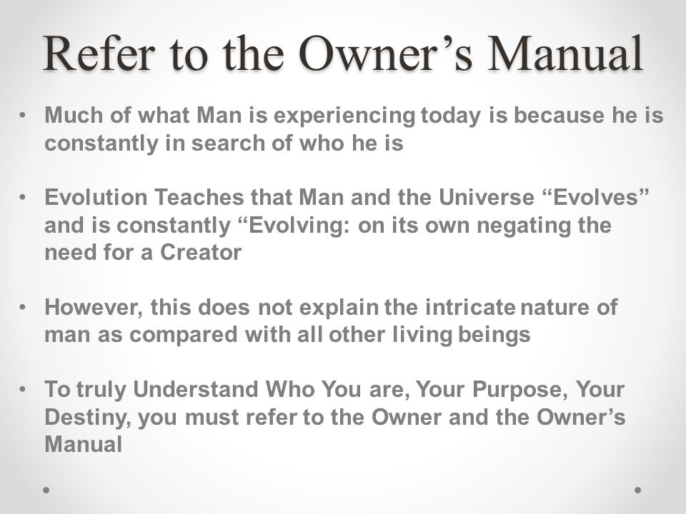 Refer to the Owners Manual Much of what Man is experiencing today is because he is constantly in search of who he is Evolution Teaches that Man and th