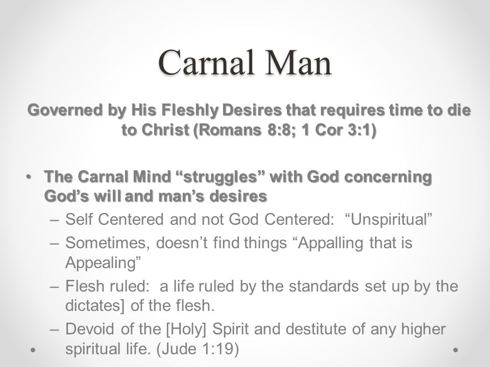 Carnal Man Governed by His Fleshly Desires that requires time to die to Christ (Romans 8:8; 1 Cor 3:1) The Carnal Mind struggles with God concerning G