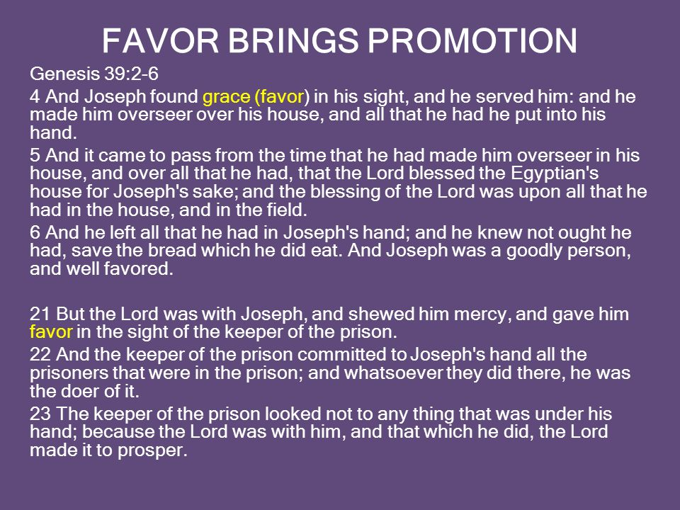 FAVOR BRINGS PROMOTION Genesis 39:2-6 4 And Joseph found grace (favor) in his sight, and he served him: and he made him overseer over his house, and all that he had he put into his hand.