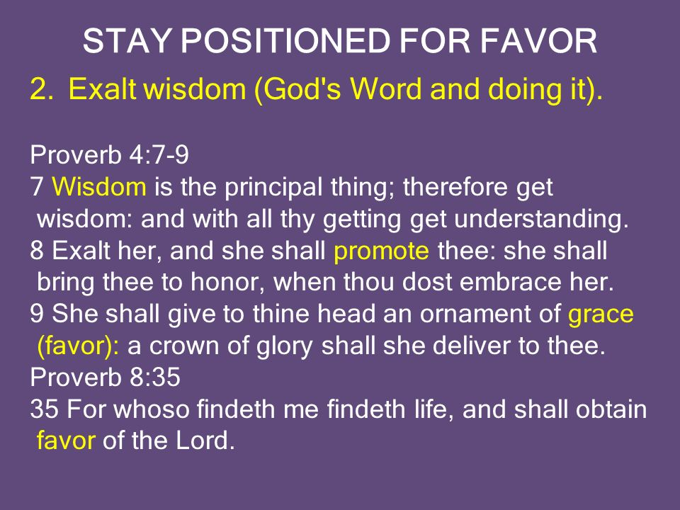 STAY POSITIONED FOR FAVOR 2.Exalt wisdom (God s Word and doing it).