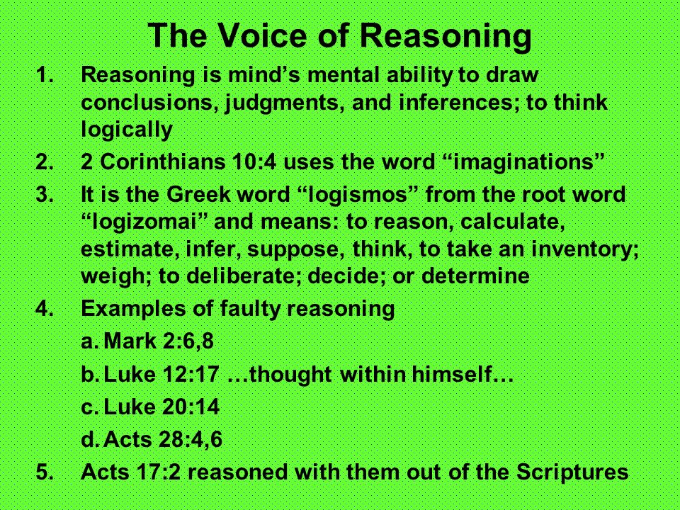 The Voice of Reasoning 1.Reasoning is minds mental ability to draw conclusions, judgments, and inferences; to think logically 2.2 Corinthians 10:4 uses the word imaginations 3.It is the Greek word logismos from the root word logizomai and means: to reason, calculate, estimate, infer, suppose, think, to take an inventory; weigh; to deliberate; decide; or determine 4.Examples of faulty reasoning a.Mark 2:6,8 b.Luke 12:17 …thought within himself… c.Luke 20:14 d.Acts 28:4,6 5.Acts 17:2 reasoned with them out of the Scriptures