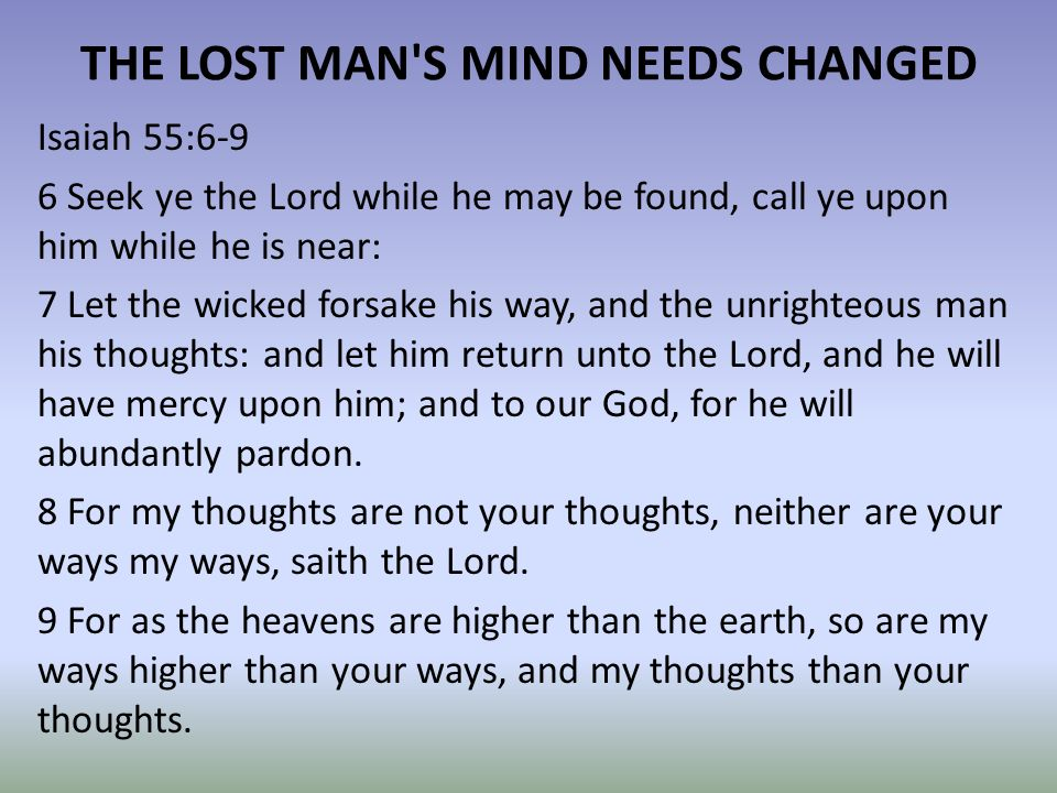 THE LOST MAN S MIND NEEDS CHANGED Isaiah 55:6-9 6 Seek ye the Lord while he may be found, call ye upon him while he is near: 7 Let the wicked forsake his way, and the unrighteous man his thoughts: and let him return unto the Lord, and he will have mercy upon him; and to our God, for he will abundantly pardon.
