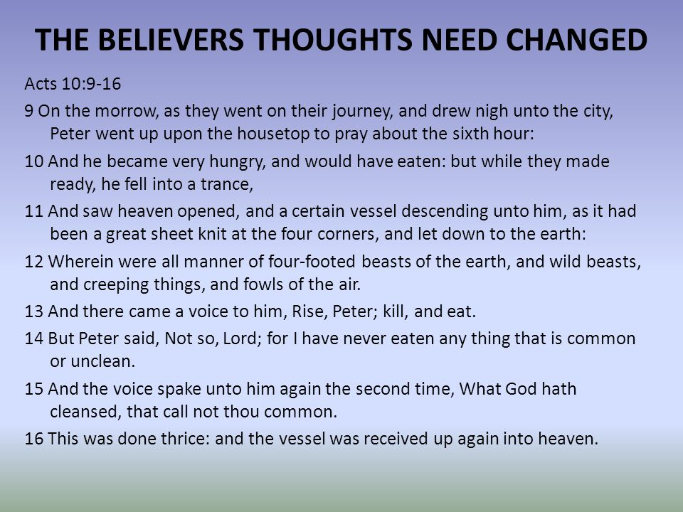THE BELIEVERS THOUGHTS NEED CHANGED Acts 10:9-16 9 On the morrow, as they went on their journey, and drew nigh unto the city, Peter went up upon the housetop to pray about the sixth hour: 10 And he became very hungry, and would have eaten: but while they made ready, he fell into a trance, 11 And saw heaven opened, and a certain vessel descending unto him, as it had been a great sheet knit at the four corners, and let down to the earth: 12 Wherein were all manner of four-footed beasts of the earth, and wild beasts, and creeping things, and fowls of the air.