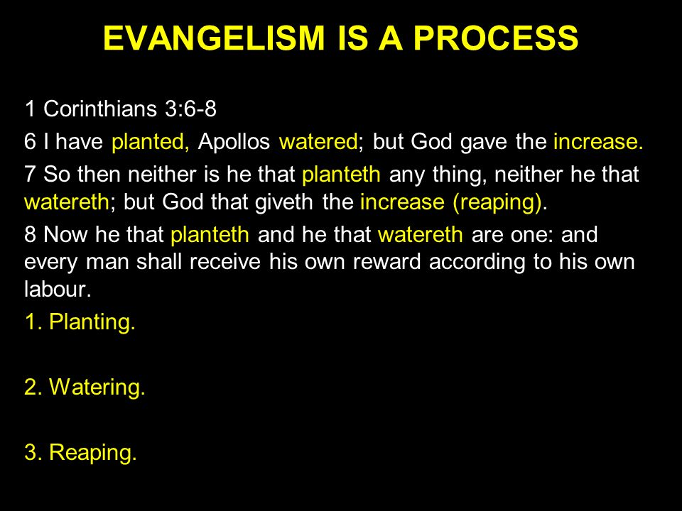 EVANGELISM IS A PROCESS 1 Corinthians 3:6-8 6 I have planted, Apollos watered; but God gave the increase. 7 So then neither is he that planteth any th