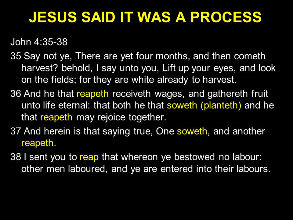 JESUS SAID IT WAS A PROCESS John 4:35-38 35 Say not ye, There are yet four months, and then cometh harvest? behold, I say unto you, Lift up your eyes,