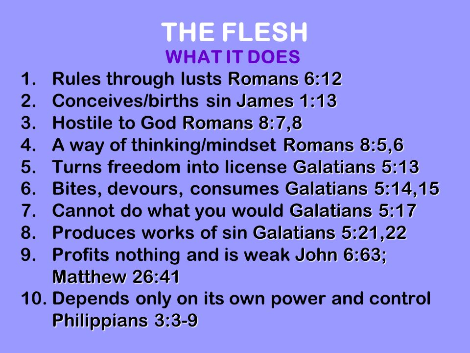 THE FLESH WHAT IT DOES Romans 6:12 1.Rules through lusts Romans 6:12 James 1:13 2.Conceives/births sin James 1:13 Romans 8:7,8 3.Hostile to God Romans 8:7,8 Romans 8:5,6 4.A way of thinking/mindset Romans 8:5,6 Galatians 5:13 5.Turns freedom into license Galatians 5:13 Galatians 5:14,15 6.Bites, devours, consumes Galatians 5:14,15 Galatians 5:17 7.Cannot do what you would Galatians 5:17 Galatians 5:21,22 8.Produces works of sin Galatians 5:21,22 John 6:63; 9.Profits nothing and is weak John 6:63; Matthew 26:41 10.Depends only on its own power and control Philippians 3:3-9