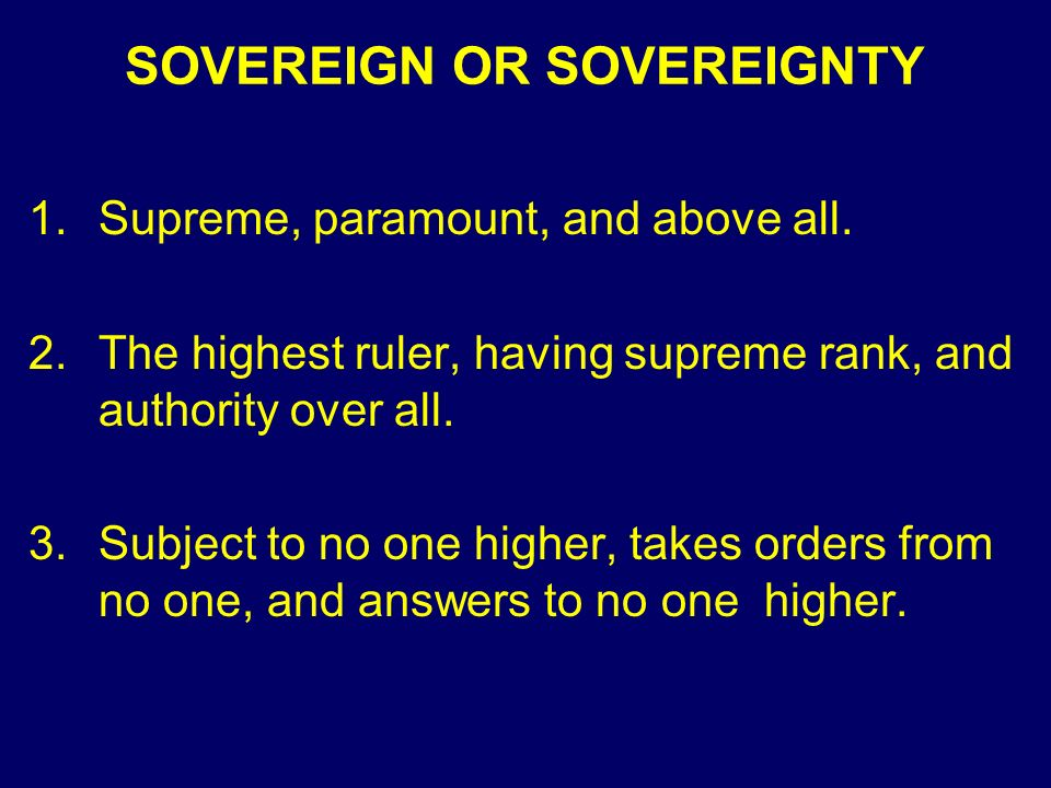 SOVEREIGN OR SOVEREIGNTY 1.Supreme, paramount, and above all.