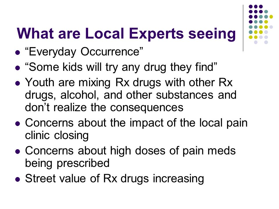 What are Local Experts seeing Everyday Occurrence Some kids will try any drug they find Youth are mixing Rx drugs with other Rx drugs, alcohol, and other substances and dont realize the consequences Concerns about the impact of the local pain clinic closing Concerns about high doses of pain meds being prescribed Street value of Rx drugs increasing