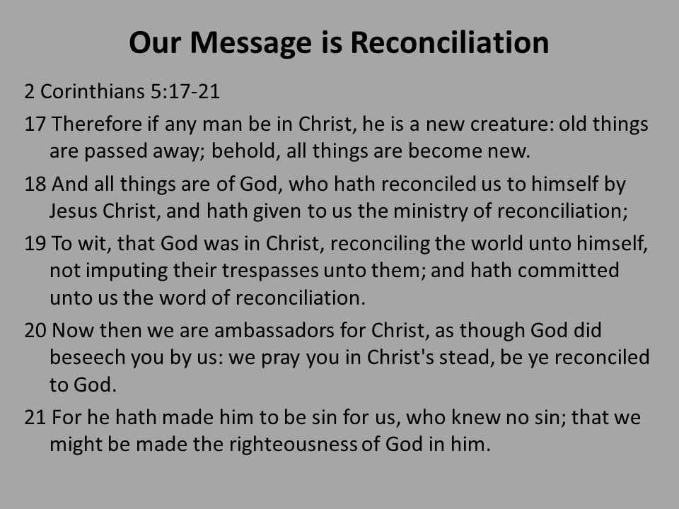 Our Message is Reconciliation 2 Corinthians 5:17-21 17 Therefore if any man be in Christ, he is a new creature: old things are passed away; behold, all things are become new.