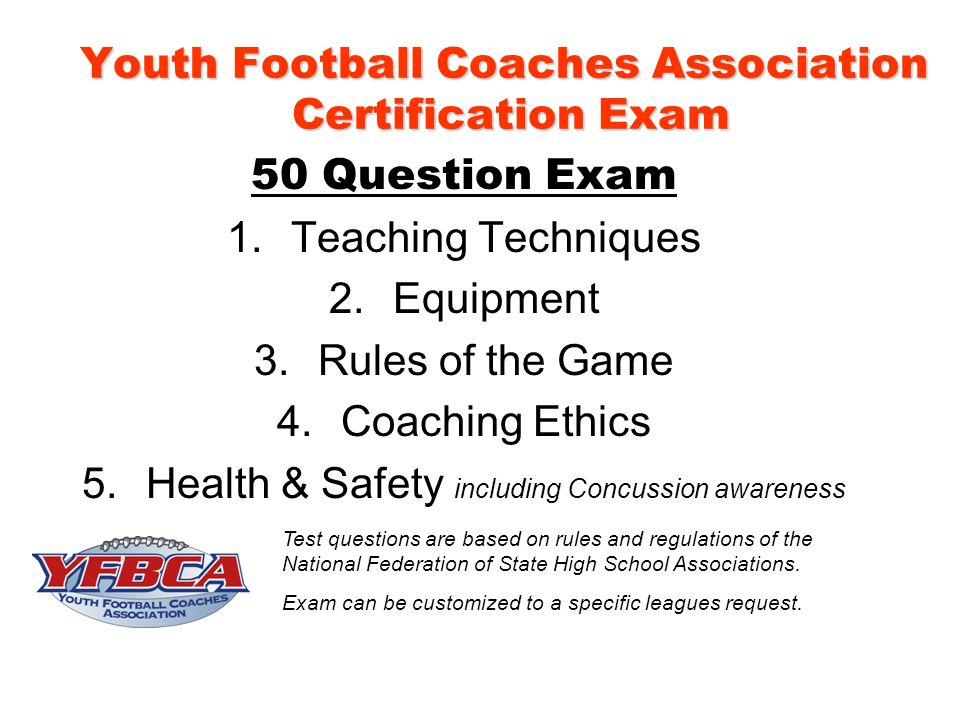 Youth Football Coaches Association Certification Exam 50 Question Exam 1.Teaching Techniques 2.Equipment 3.Rules of the Game 4.Coaching Ethics 5.Health & Safety including Concussion awareness Test questions are based on rules and regulations of the National Federation of State High School Associations.