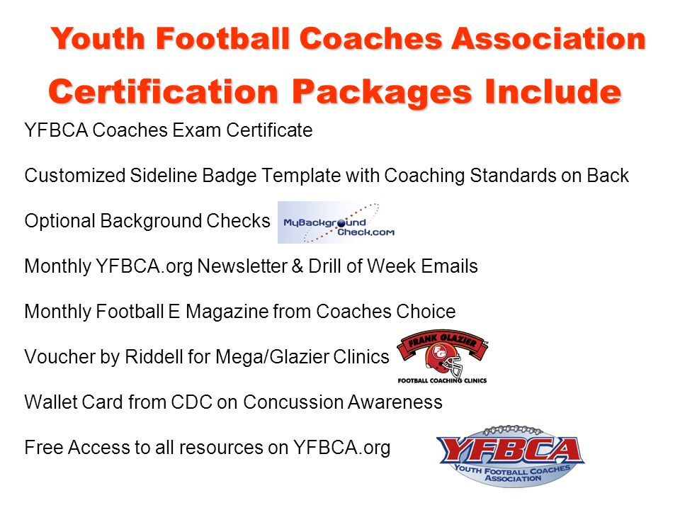 Certification Packages Include YFBCA Coaches Exam Certificate Customized Sideline Badge Template with Coaching Standards on Back Optional Background Checks Monthly YFBCA.org Newsletter & Drill of Week Emails Monthly Football E Magazine from Coaches Choice Voucher by Riddell for Mega/Glazier Clinics Wallet Card from CDC on Concussion Awareness Free Access to all resources on YFBCA.org Youth Football Coaches Association