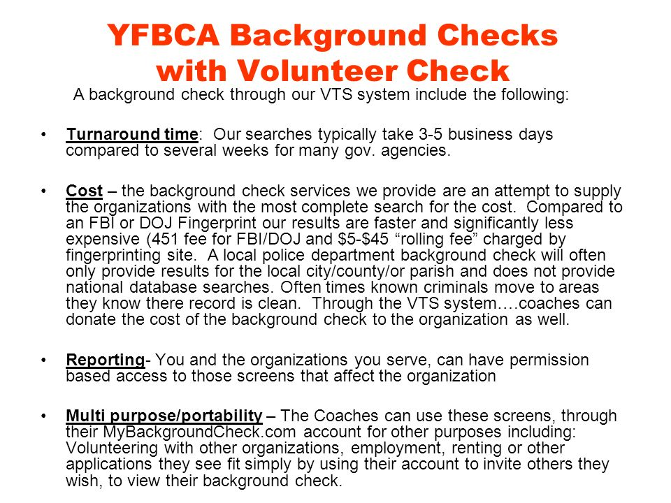 YFBCA Background Checks with Volunteer Check A background check through our VTS system include the following: Turnaround time: Our searches typically take 3-5 business days compared to several weeks for many gov.