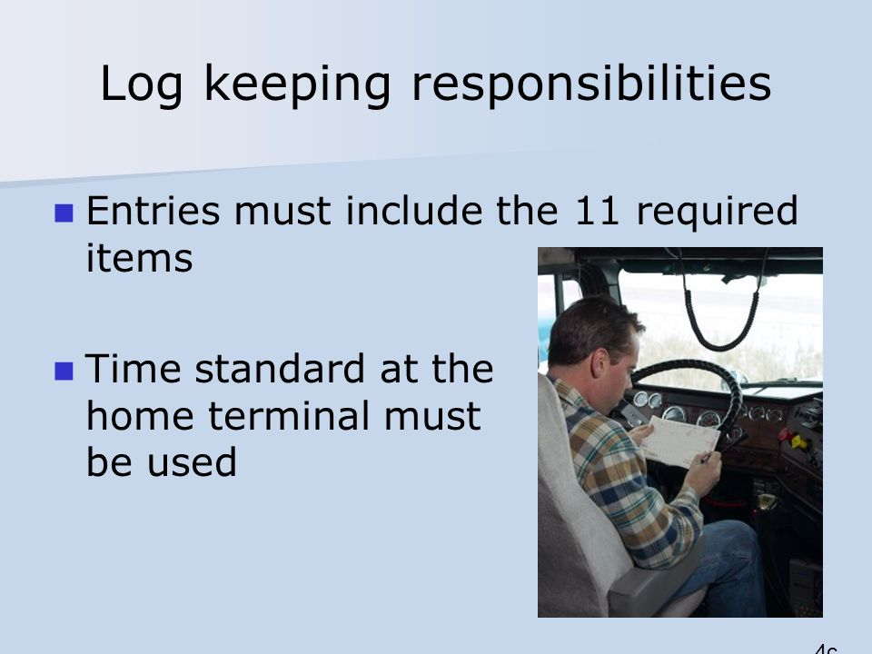 Log keeping responsibilities Entries must include the 11 required items Time standard at the home terminal must be used 4c