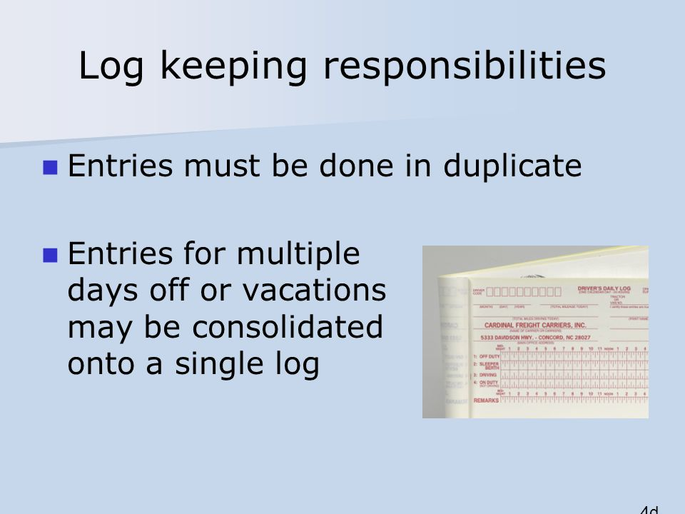 Log keeping responsibilities Entries must be done in duplicate Entries for multiple days off or vacations may be consolidated onto a single log 4d