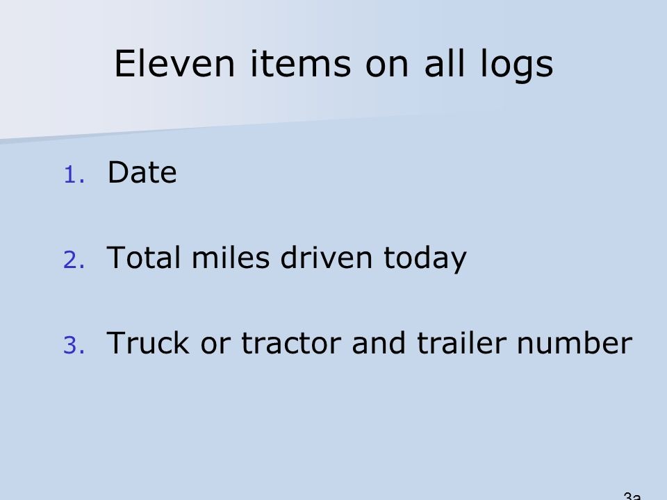 Eleven items on all logs 1. Date 2. Total miles driven today 3. Truck or tractor and trailer number 3a