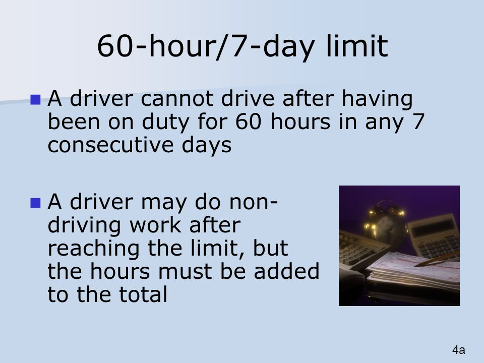 60-hour/7-day limit A driver cannot drive after having been on duty for 60 hours in any 7 consecutive days A driver may do non- driving work after reaching the limit, but the hours must be added to the total 4a
