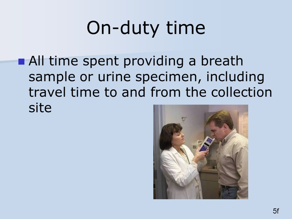 On-duty time All time spent providing a breath sample or urine specimen, including travel time to and from the collection site 5f