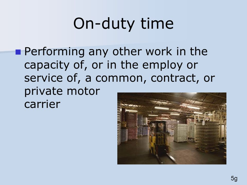 On-duty time Performing any other work in the capacity of, or in the employ or service of, a common, contract, or private motor carrier 5g