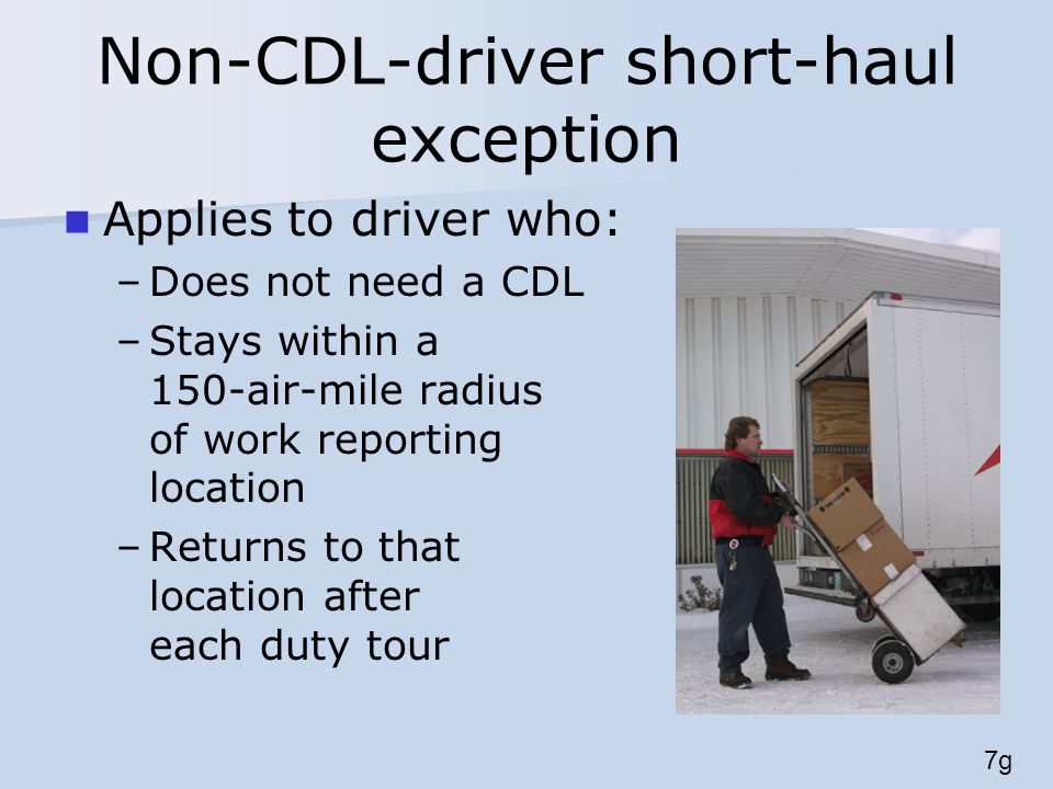Non-CDL-driver short-haul exception Applies to driver who: –Does not need a CDL –Stays within a 150-air-mile radius of work reporting location –Returns to that location after each duty tour 7g