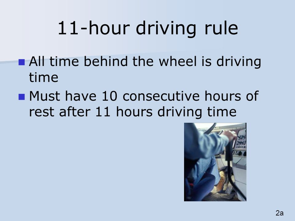 11-hour driving rule All time behind the wheel is driving time Must have 10 consecutive hours of rest after 11 hours driving time 2a