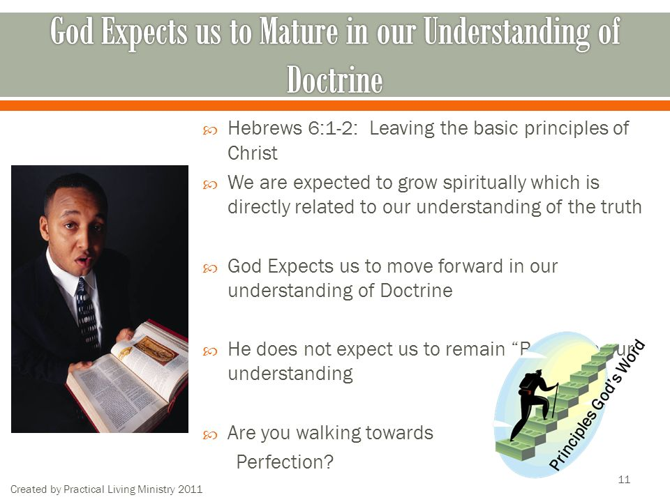 Created by Practical Living Ministry Hebrews 6:1-2: Leaving the basic principles of Christ We are expected to grow spiritually which is directly related to our understanding of the truth God Expects us to move forward in our understanding of Doctrine He does not expect us to remain Babes in our understanding Are you walking towards Perfection