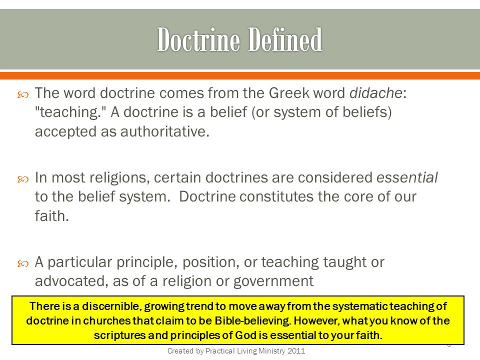 The word doctrine comes from the Greek word didache: teaching. A doctrine is a belief (or system of beliefs) accepted as authoritative.