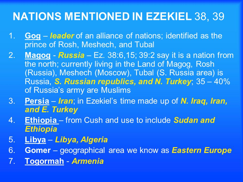 NATIONS MENTIONED IN EZEKIEL 38, 39 1.Gog – leader of an alliance of nations; identified as the prince of Rosh, Meshech, and Tubal 2.Magog - Russia – Ez.