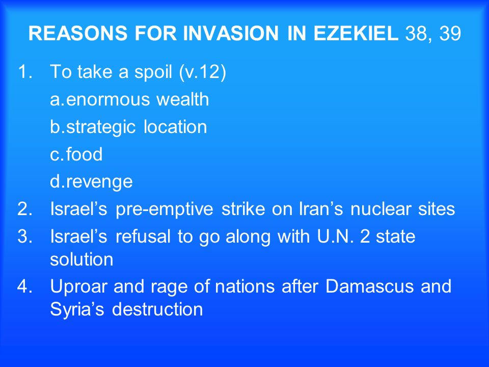 REASONS FOR INVASION IN EZEKIEL 38, 39 1.To take a spoil (v.12) a.enormous wealth b.strategic location c.food d.revenge 2.Israels pre-emptive strike on Irans nuclear sites 3.Israels refusal to go along with U.N.