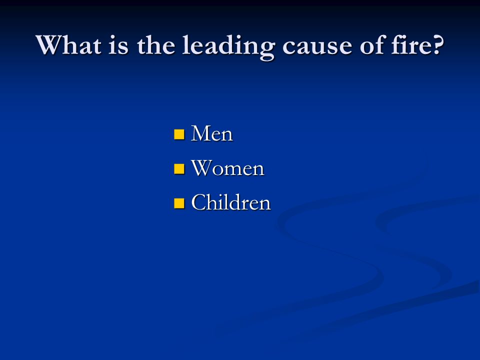 What is the leading cause of fire? Men Men Women Women Children Children