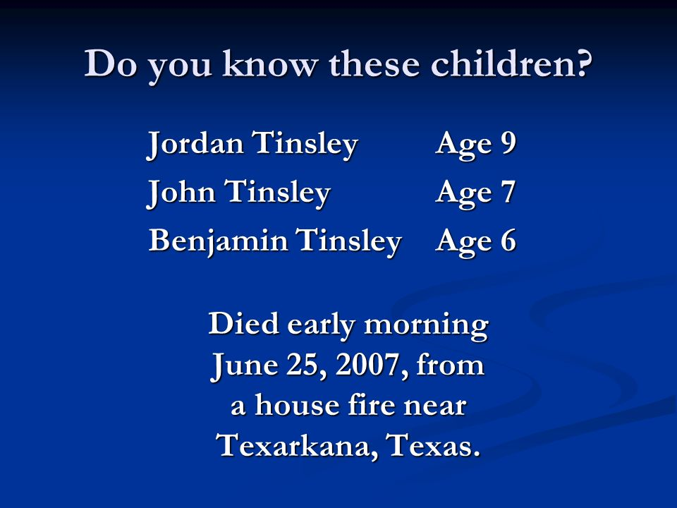 Do you know these children? Jordan Tinsley Age 9 John Tinsley Age 7 Benjamin Tinsley Age 6 Died early morning June 25, 2007, from a house fire near Te