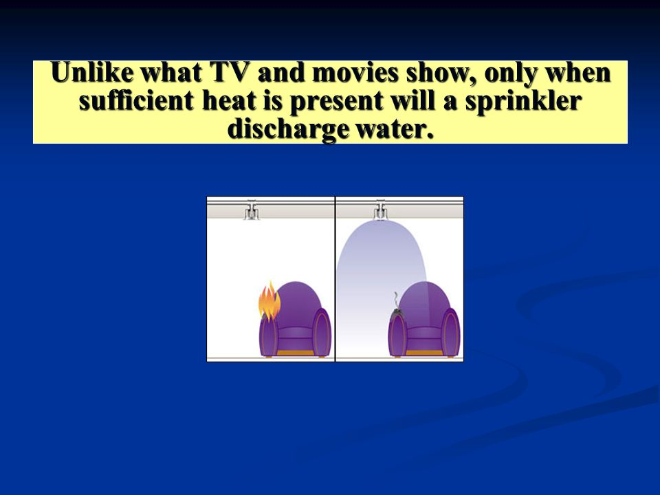 Unlike what TV and movies show, only when sufficient heat is present will a sprinkler discharge water.