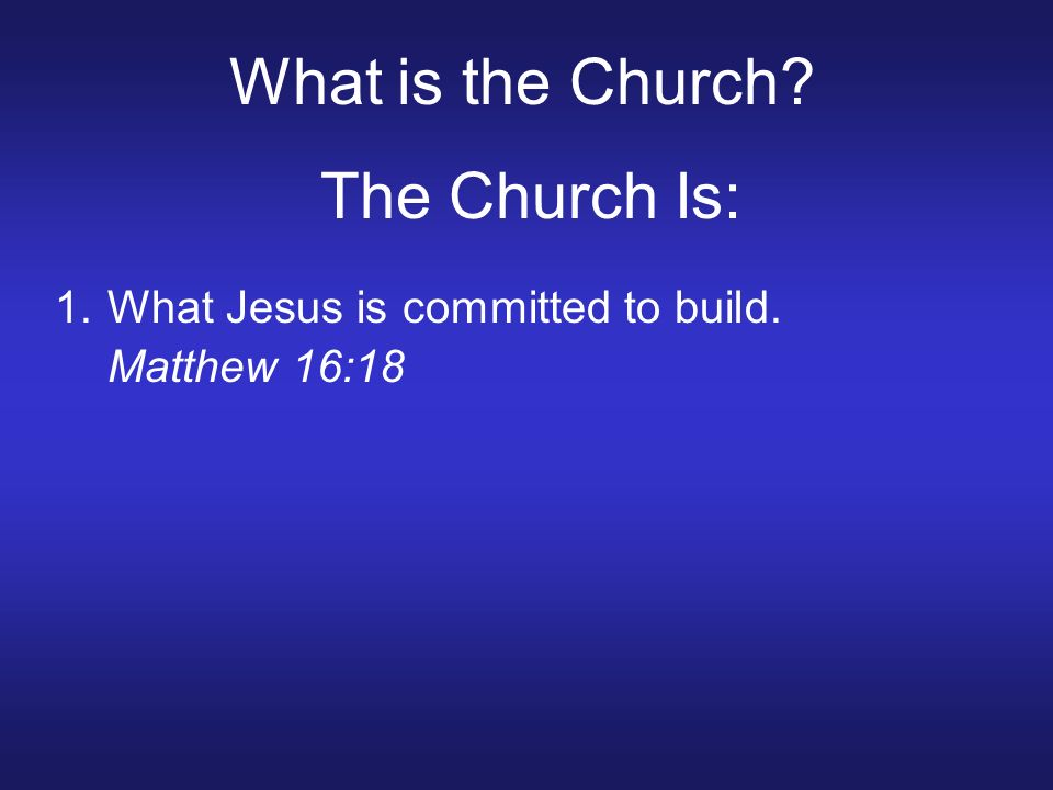 What is the Church The Church Is: 1.What Jesus is committed to build. Matthew 16:18
